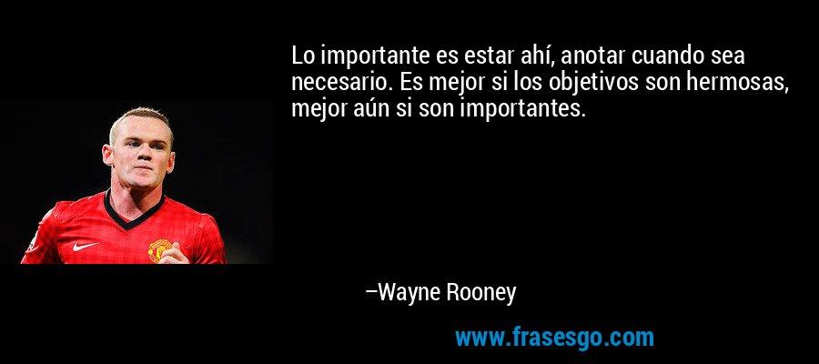 Lo importante es estar ahí, anotar cuando sea necesario. Es mejor si los objetivos son hermosas, mejor aún si son importantes. – Wayne Rooney