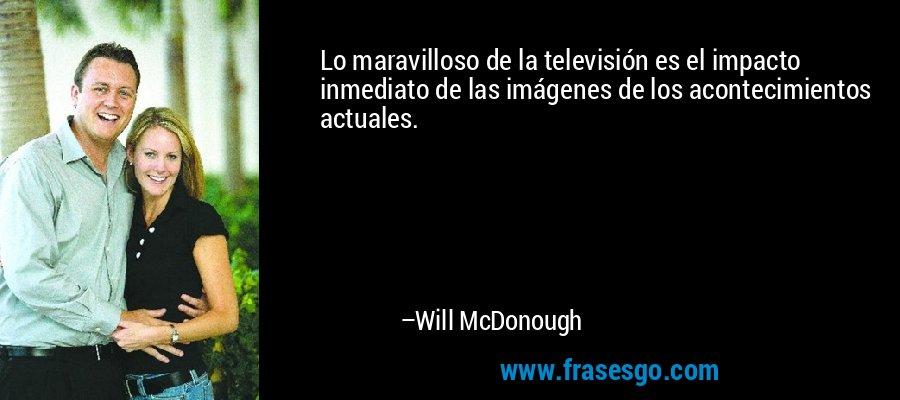 Lo maravilloso de la televisión es el impacto inmediato de las imágenes de los acontecimientos actuales. – Will McDonough