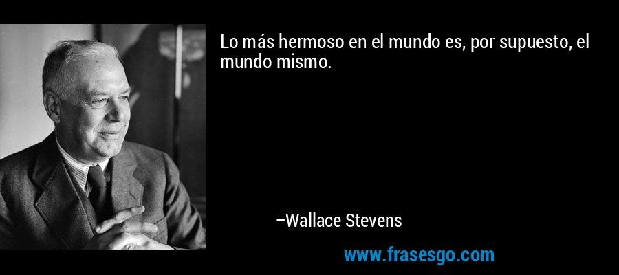 Lo más hermoso en el mundo es, por supuesto, el mundo mismo. – Wallace Stevens