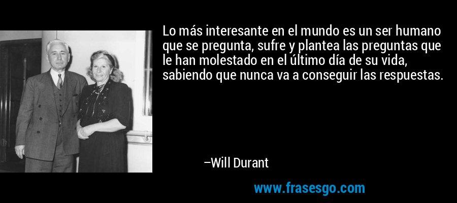 Lo más interesante en el mundo es un ser humano que se pregunta, sufre y plantea las preguntas que le han molestado en el último día de su vida, sabiendo que nunca va a conseguir las respuestas. – Will Durant