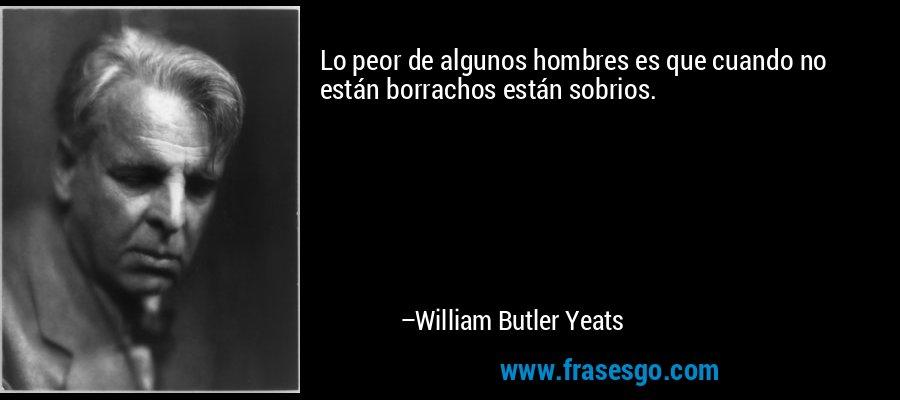 Lo peor de algunos hombres es que cuando no están borrachos están sobrios. – William Butler Yeats