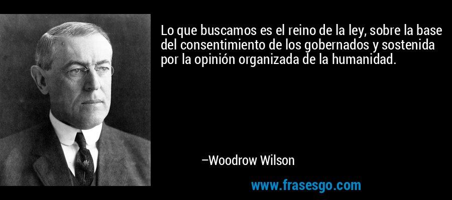 Lo que buscamos es el reino de la ley, sobre la base del consentimiento de los gobernados y sostenida por la opinión organizada de la humanidad. – Woodrow Wilson