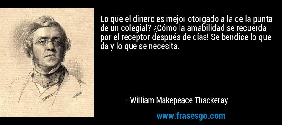 Lo que el dinero es mejor otorgado a la de la punta de un colegial? ¿Cómo la amabilidad se recuerda por el receptor después de días! Se bendice lo que da y lo que se necesita. – William Makepeace Thackeray