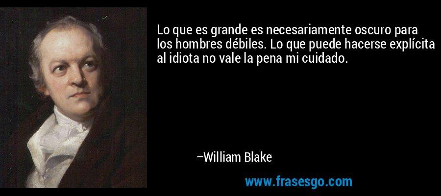 Lo que es grande es necesariamente oscuro para los hombres débiles. Lo que puede hacerse explícita al idiota no vale la pena mi cuidado. – William Blake