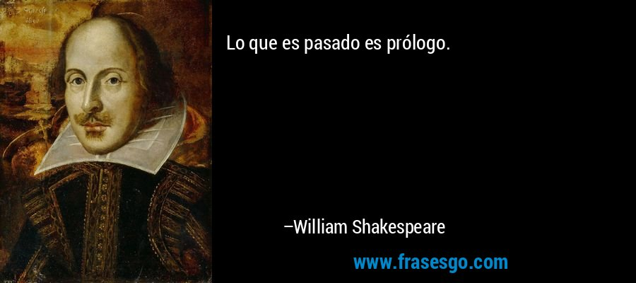 Lo que es pasado es prólogo. – William Shakespeare