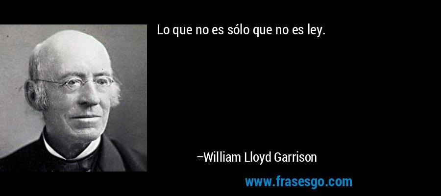 Lo que no es sólo que no es ley. – William Lloyd Garrison