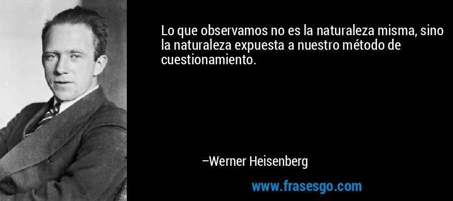 Lo que observamos no es la naturaleza misma, sino la naturaleza expuesta a nuestro método de cuestionamiento. – Werner Heisenberg