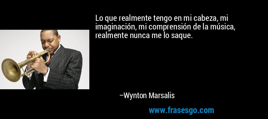 Lo que realmente tengo en mi cabeza, mi imaginación, mi comprensión de la música, realmente nunca me lo saque. – Wynton Marsalis