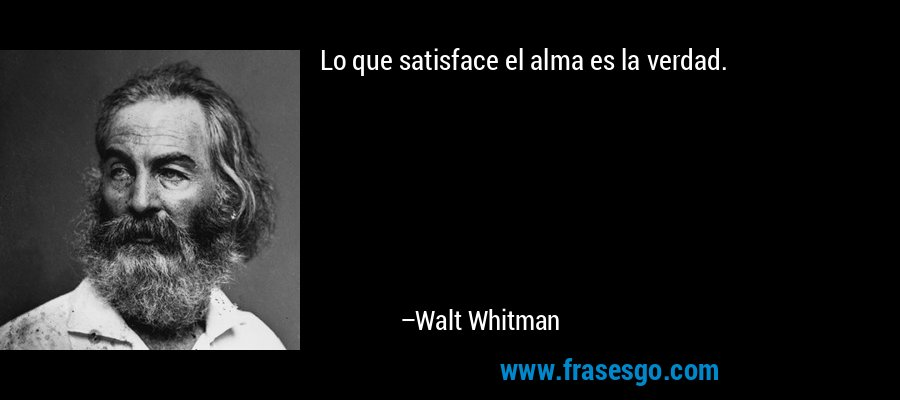 Lo que satisface el alma es la verdad. – Walt Whitman