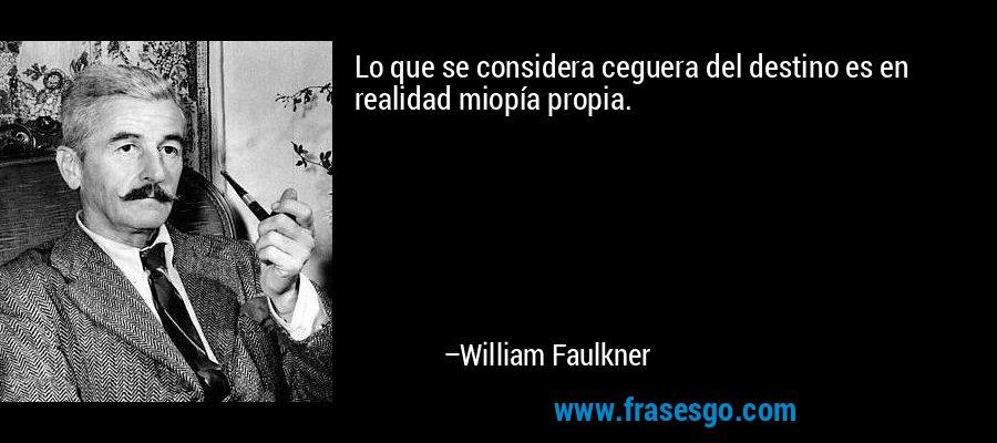 Lo que se considera ceguera del destino es en realidad miopía propia. – William Faulkner