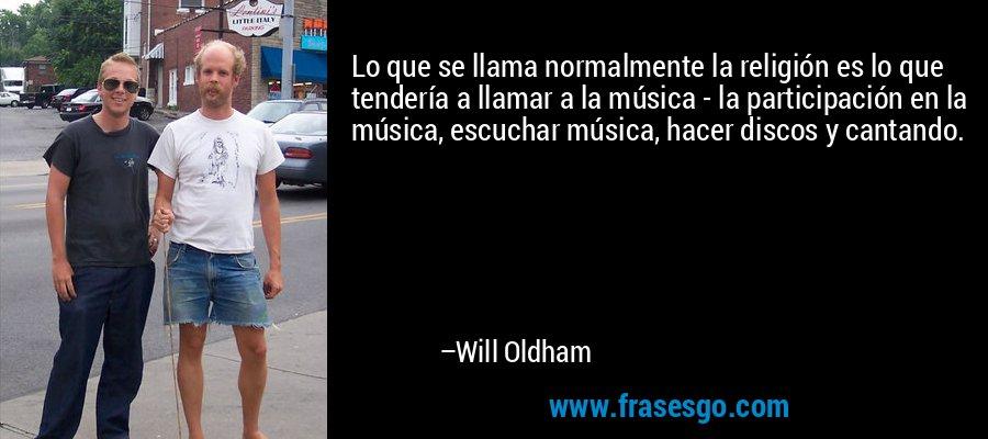 Lo que se llama normalmente la religión es lo que tendería a llamar a la música - la participación en la música, escuchar música, hacer discos y cantando. – Will Oldham