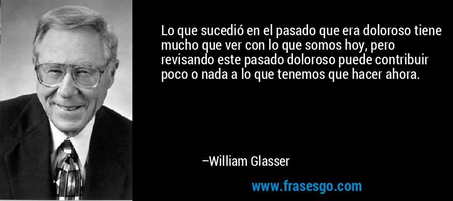 Lo que sucedió en el pasado que era doloroso tiene mucho que ver con lo que somos hoy, pero revisando este pasado doloroso puede contribuir poco o nada a lo que tenemos que hacer ahora. – William Glasser