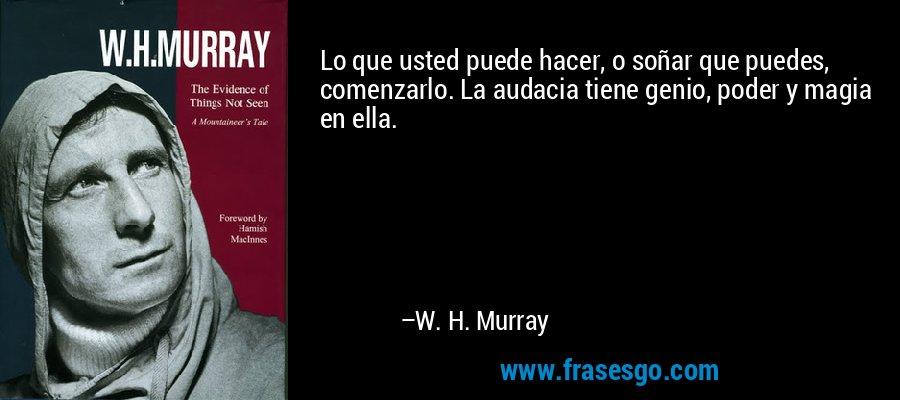 Lo que usted puede hacer, o soñar que puedes, comenzarlo. La audacia tiene genio, poder y magia en ella. – W. H. Murray