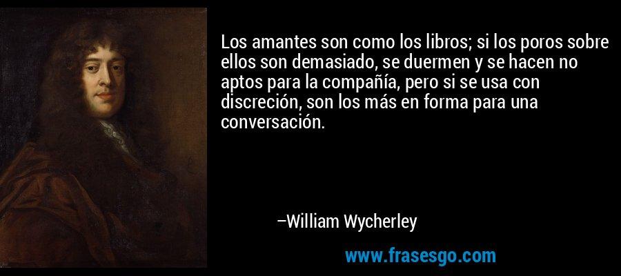 Los amantes son como los libros; si los poros sobre ellos son demasiado, se duermen y se hacen no aptos para la compañía, pero si se usa con discreción, son los más en forma para una conversación. – William Wycherley
