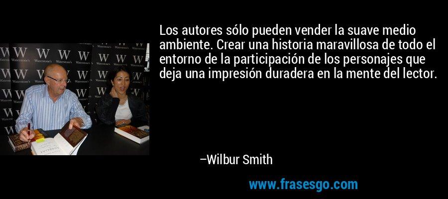 Los autores sólo pueden vender la suave medio ambiente. Crear una historia maravillosa de todo el entorno de la participación de los personajes que deja una impresión duradera en la mente del lector. – Wilbur Smith