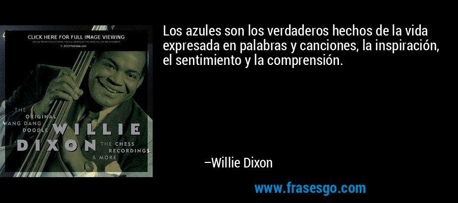 Los azules son los verdaderos hechos de la vida expresada en palabras y canciones, la inspiración, el sentimiento y la comprensión. – Willie Dixon