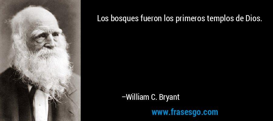 Los bosques fueron los primeros templos de Dios. – William C. Bryant