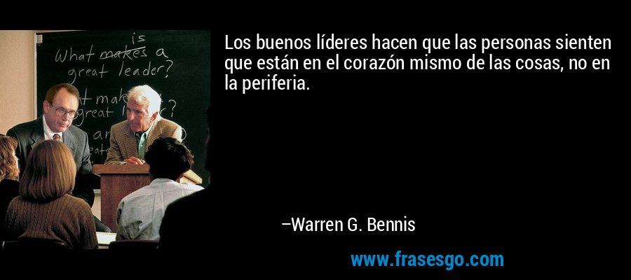 Los buenos líderes hacen que las personas sienten que están en el corazón mismo de las cosas, no en la periferia. – Warren G. Bennis