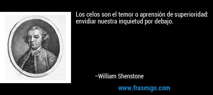 Los celos son el temor o aprensión de superioridad: envidiar nuestra inquietud por debajo. – William Shenstone