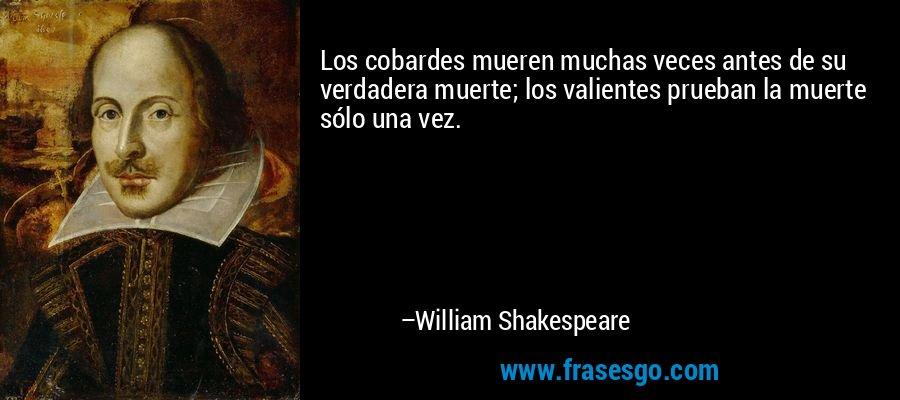 Los cobardes mueren muchas veces antes de su verdadera muerte; los valientes prueban la muerte sólo una vez. – William Shakespeare