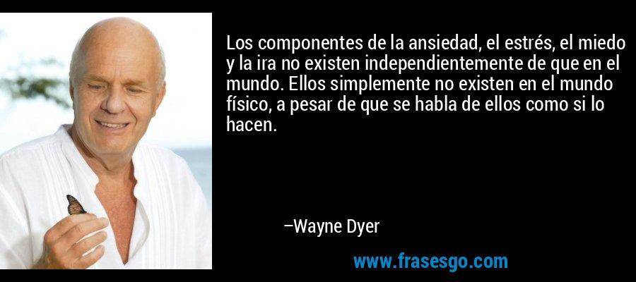 Los componentes de la ansiedad, el estrés, el miedo y la ira no existen independientemente de que en el mundo. Ellos simplemente no existen en el mundo físico, a pesar de que se habla de ellos como si lo hacen. – Wayne Dyer