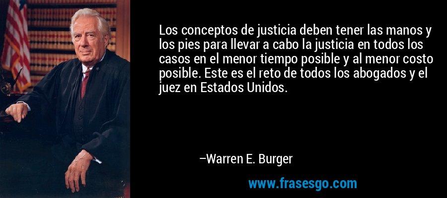 Los conceptos de justicia deben tener las manos y los pies para llevar a cabo la justicia en todos los casos en el menor tiempo posible y al menor costo posible. Este es el reto de todos los abogados y el juez en Estados Unidos. – Warren E. Burger