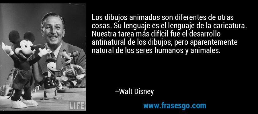 Los dibujos animados son diferentes de otras cosas. Su lenguaje es el lenguaje de la caricatura. Nuestra tarea más difícil fue el desarrollo antinatural de los dibujos, pero aparentemente natural de los seres humanos y animales. – Walt Disney