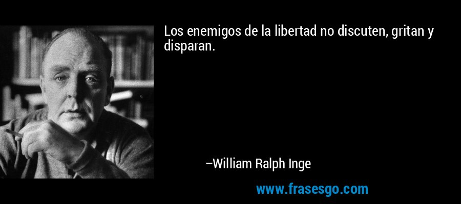 Los enemigos de la libertad no discuten, gritan y disparan. – William Ralph Inge