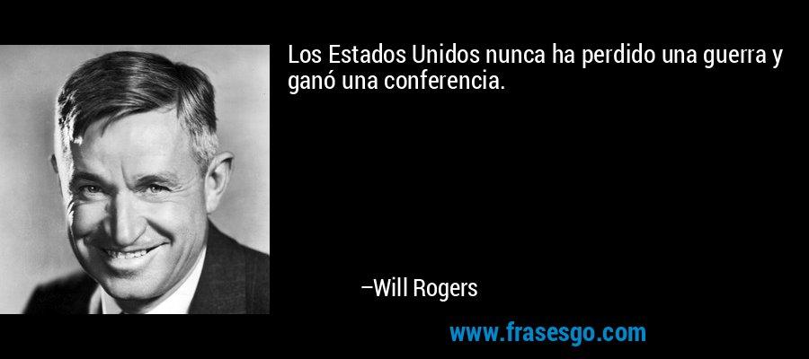 Los Estados Unidos nunca ha perdido una guerra y ganó una conferencia. – Will Rogers