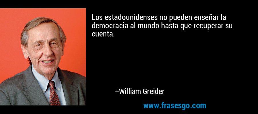 Los estadounidenses no pueden enseñar la democracia al mundo hasta que recuperar su cuenta. – William Greider