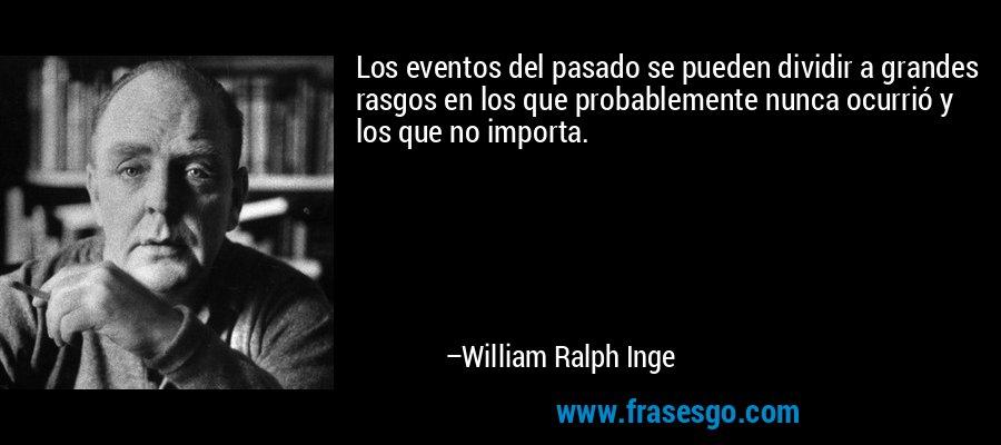 Los eventos del pasado se pueden dividir a grandes rasgos en los que probablemente nunca ocurrió y los que no importa. – William Ralph Inge