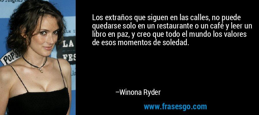 Los extraños que siguen en las calles, no puede quedarse solo en un restaurante o un café y leer un libro en paz, y creo que todo el mundo los valores de esos momentos de soledad. – Winona Ryder
