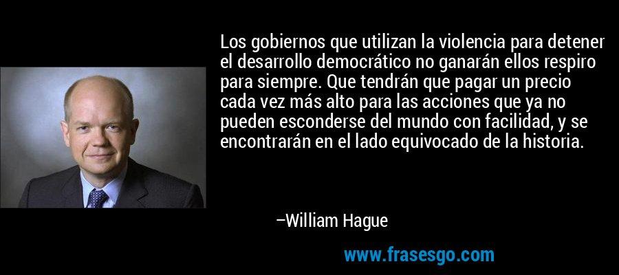 Los gobiernos que utilizan la violencia para detener el desarrollo democrático no ganarán ellos respiro para siempre. Que tendrán que pagar un precio cada vez más alto para las acciones que ya no pueden esconderse del mundo con facilidad, y se encontrarán en el lado equivocado de la historia. – William Hague