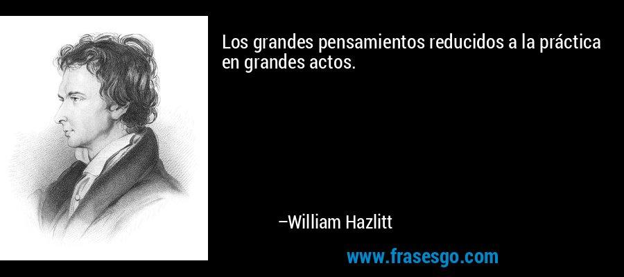 Los grandes pensamientos reducidos a la práctica en grandes actos. – William Hazlitt