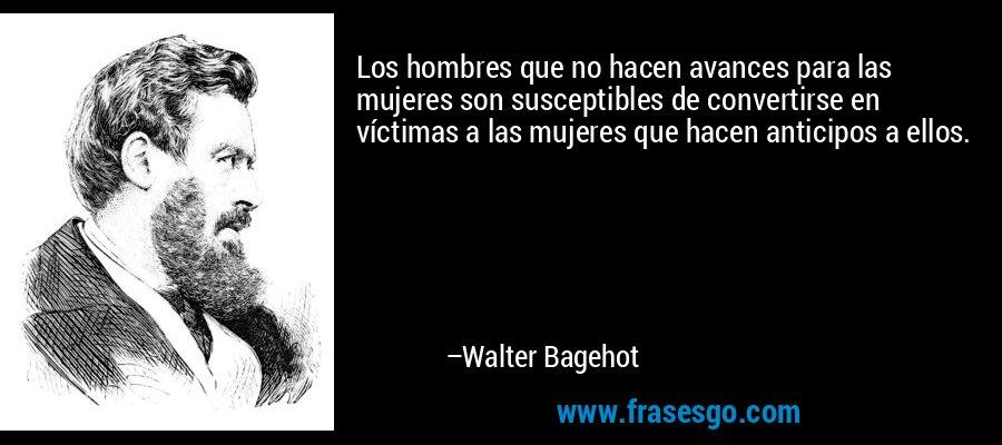 Los hombres que no hacen avances para las mujeres son susceptibles de convertirse en víctimas a las mujeres que hacen anticipos a ellos. – Walter Bagehot