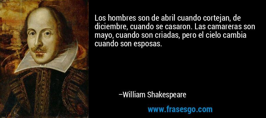 Los hombres son de abril cuando cortejan, de diciembre, cuando se casaron. Las camareras son mayo, cuando son criadas, pero el cielo cambia cuando son esposas. – William Shakespeare