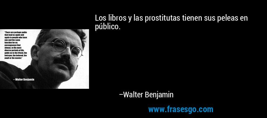 Los libros y las prostitutas tienen sus peleas en público. – Walter Benjamin