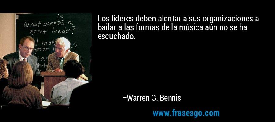 Los líderes deben alentar a sus organizaciones a bailar a las formas de la música aún no se ha escuchado. – Warren G. Bennis