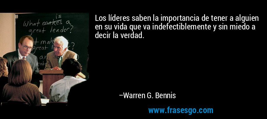 Los líderes saben la importancia de tener a alguien en su vida que va indefectiblemente y sin miedo a decir la verdad. – Warren G. Bennis
