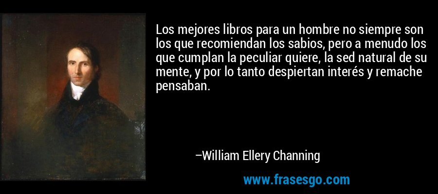 Los mejores libros para un hombre no siempre son los que recomiendan los sabios, pero a menudo los que cumplan la peculiar quiere, la sed natural de su mente, y por lo tanto despiertan interés y remache pensaban. – William Ellery Channing