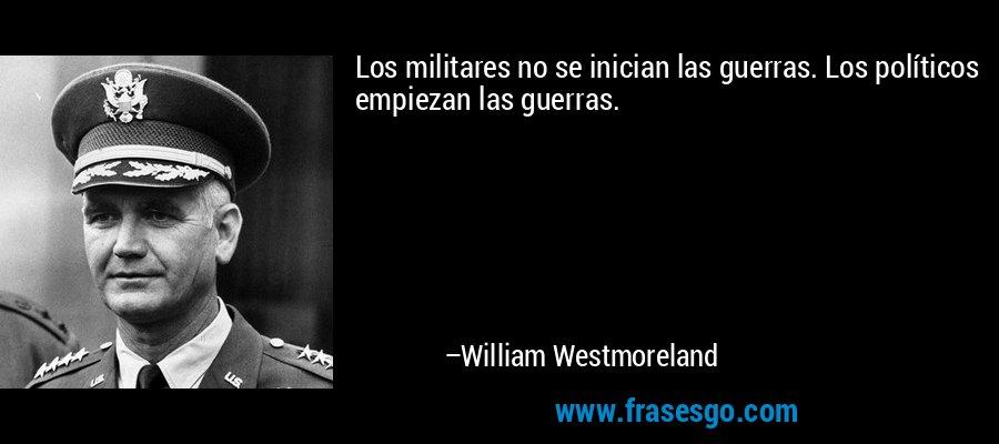 Los militares no se inician las guerras. Los políticos empiezan las guerras. – William Westmoreland