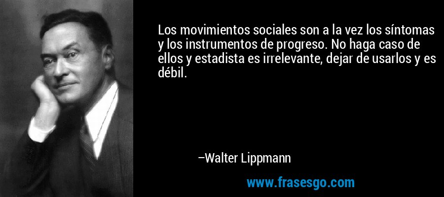 Los movimientos sociales son a la vez los síntomas y los instrumentos de progreso. No haga caso de ellos y estadista es irrelevante, dejar de usarlos y es débil. – Walter Lippmann