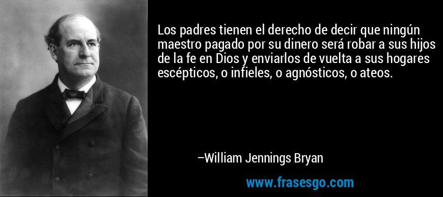 Los padres tienen el derecho de decir que ningún maestro pagado por su dinero será robar a sus hijos de la fe en Dios y enviarlos de vuelta a sus hogares escépticos, o infieles, o agnósticos, o ateos. – William Jennings Bryan