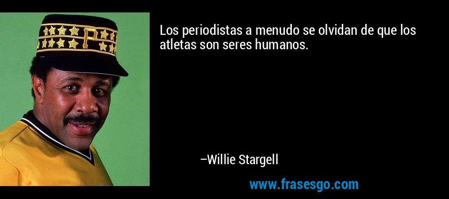 Los periodistas a menudo se olvidan de que los atletas son seres humanos. – Willie Stargell