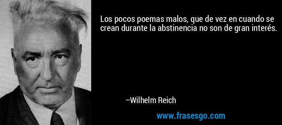 Los pocos poemas malos, que de vez en cuando se crean durante la abstinencia no son de gran interés. – Wilhelm Reich