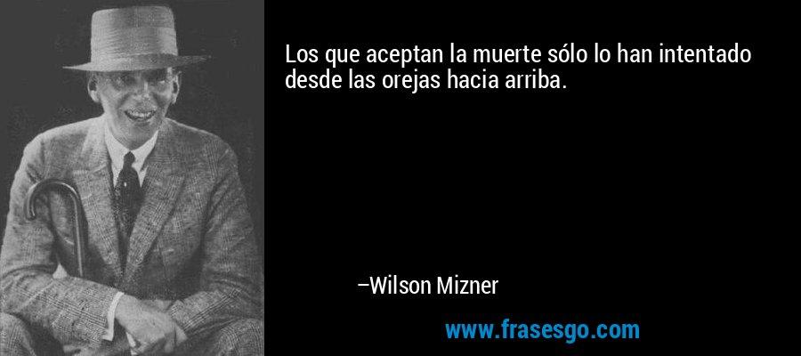 Los que aceptan la muerte sólo lo han intentado desde las orejas hacia arriba. – Wilson Mizner