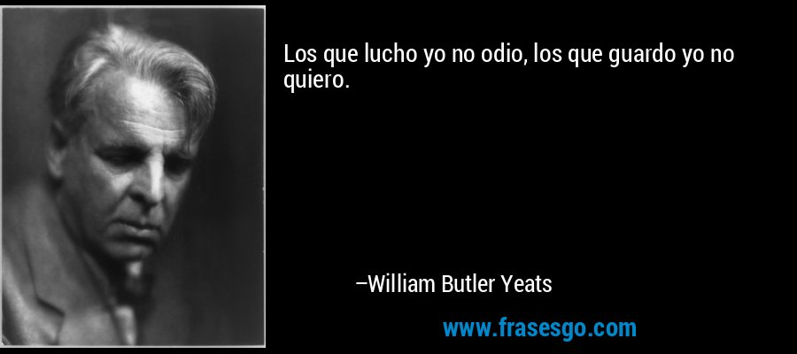 Los que lucho yo no odio, los que guardo yo no quiero. – William Butler Yeats