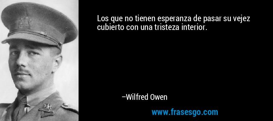 Los que no tienen esperanza de pasar su vejez cubierto con una tristeza interior. – Wilfred Owen