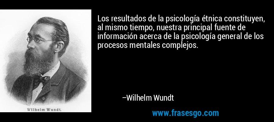 Los resultados de la psicología étnica constituyen, al mismo tiempo, nuestra principal fuente de información acerca de la psicología general de los procesos mentales complejos. – Wilhelm Wundt