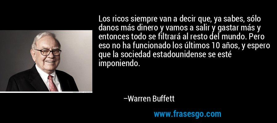 Los ricos siempre van a decir que, ya sabes, sólo danos más dinero y vamos a salir y gastar más y entonces todo se filtrará al resto del mundo. Pero eso no ha funcionado los últimos 10 años, y espero que la sociedad estadounidense se esté imponiendo. – Warren Buffett